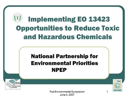 Fed Environmental Symposium June 4, 2007 1 Implementing EO 13423 Opportunities to Reduce Toxic and Hazardous Chemicals National Partnership for Environmental.