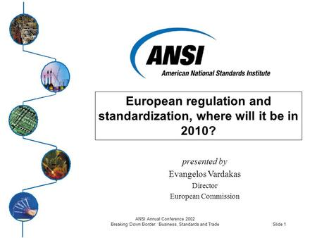 Slide 1 ANSI Annual Conference 2002 Breaking Down Border: Business, Standards and Trade European regulation and standardization, where will it be in 2010?