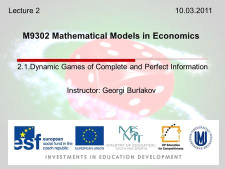 M9302 Mathematical Models in Economics Instructor: Georgi Burlakov 2.1.Dynamic Games of Complete and Perfect Information Lecture 210.03.2011.