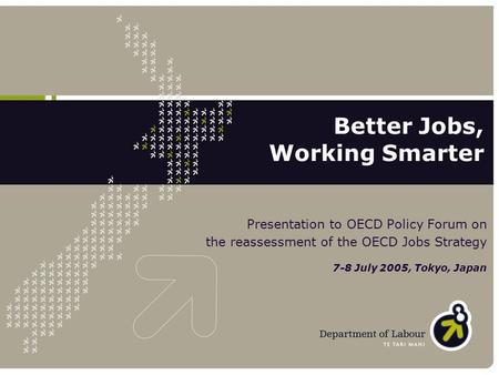Presentation to OECD Policy Forum on the reassessment of the OECD Jobs Strategy 7-8 July 2005, Tokyo, Japan Better Jobs, Working Smarter.