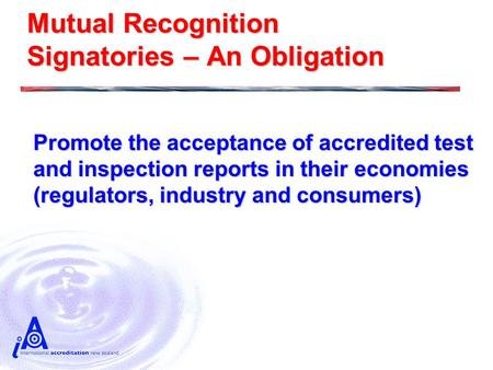 Mutual Recognition Signatories – An Obligation Promote the acceptance of accredited test and inspection reports in their economies (regulators, industry.