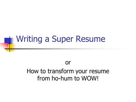 Writing a Super Resume or How to transform your resume from ho-hum to WOW!