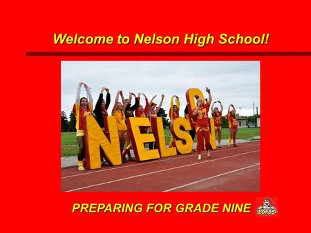 PREPARING FOR GRADE NINE Welcome to Nelson High School!