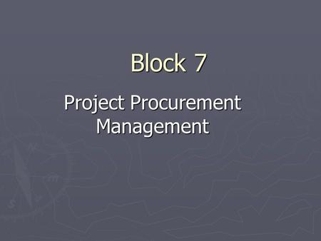 Block 7 Project Procurement Management. ► The processes required to acquire goods and services from outside the organization ► Purchasing  Procurement.