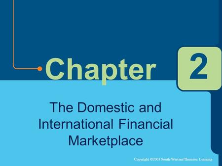 Copyright ©2003 South-Western/Thomson Learning Chapter 2 The Domestic and International Financial Marketplace.