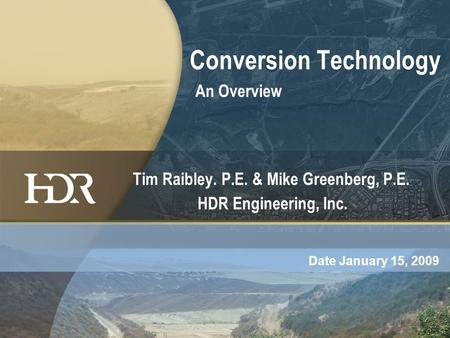 Conversion Technology An Overview Tim Raibley. P.E. & Mike Greenberg, P.E. HDR Engineering, Inc. Date January 15, 2009.