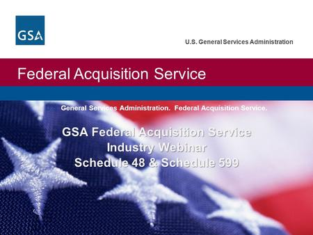 U.S. General Services Administration Federal Acquisition Service U.S. General Services Administration GSA Federal Acquisition Service Industry Webinar.