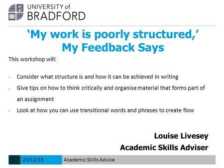 'My work is poorly structured,' My Feedback Says Louise Livesey Academic Skills Adviser This workshop will: − Consider what structure is and how it can.