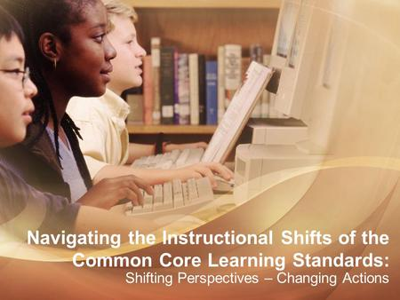 Navigating the Instructional Shifts of the Common Core Learning Standards: Shifting Perspectives – Changing Actions.
