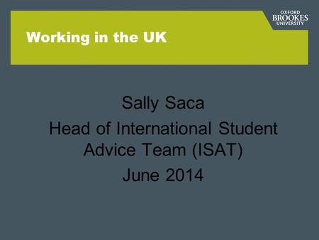 Working in the UK Sally Saca Head of International Student Advice Team (ISAT) June 2014.