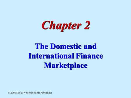 Chapter 2 The Domestic and International Finance Marketplace © 2001 South-Western College Publishing.