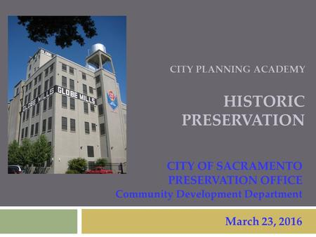 CITY PLANNING ACADEMY HISTORIC PRESERVATION CITY OF SACRAMENTO PRESERVATION OFFICE Community Development Department March 23, 2016.