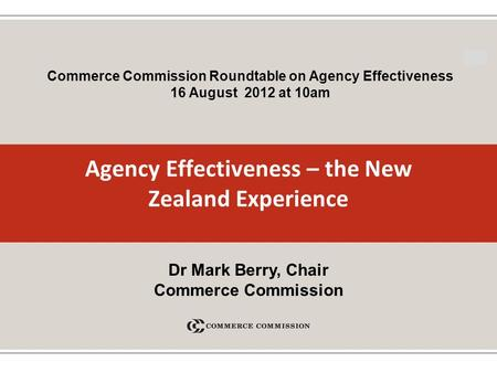 1 Agency Effectiveness – the New Zealand Experience Commerce Commission Roundtable on Agency Effectiveness 16 August 2012 at 10am Dr Mark Berry, Chair.