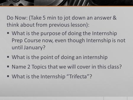 Do Now: (Take 5 min to jot down an answer & think about from previous lesson):  What is the purpose of doing the Internship Prep Course now, even though.