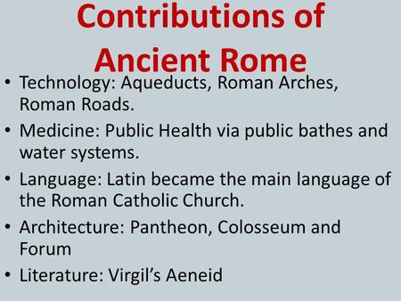 Contributions of Ancient Rome Technology: Aqueducts, Roman Arches, Roman Roads. Medicine: Public Health via public bathes and water systems. Language: