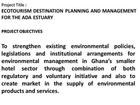 Project Title Project Title : ECOTOURISM DESTINATION PLANNING AND MANAGEMENT FOR THE ADA ESTUARY PROJECT OBJECTIVES To strengthen existing environmental.