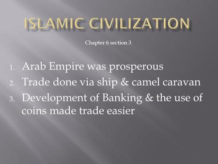 1. Arab Empire was prosperous 2. Trade done via ship & camel caravan 3. Development of Banking & the use of coins made trade easier Chapter 6 section 3.