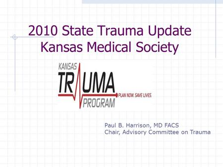 2010 State Trauma Update Kansas Medical Society Paul B. Harrison, MD FACS Chair, Advisory Committee on Trauma.