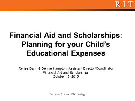 Rochester Institute of Technology Financial Aid and Scholarships: Planning for your Child's Educational Expenses Renee Dann & Denise Hampton, Assistant.