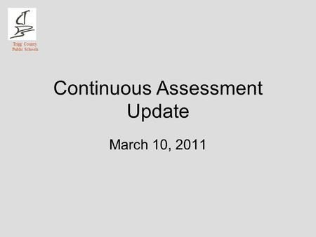 Trigg County Public Schools Continuous Assessment Update March 10, 2011.