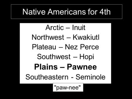 Native Americans for 4th Arctic – Inuit Northwest – Kwakiutl Plateau – Nez Perce Southwest – Hopi Plains – Pawnee Southeastern - Seminole paw-nee