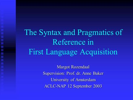 The Syntax and Pragmatics of Reference in First Language Acquisition Margot Rozendaal Supervision: Prof. dr. Anne Baker University of Amsterdam ACLC-NAP.