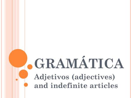 GRAMÁTICA Adjetivos (adjectives) and indefinite articles.