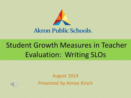 Student Growth Measures in Teacher Evaluation: Writing SLOs August 2014 Presented by Aimee Kirsch.