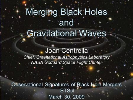 1 Merging Black Holes and Gravitational Waves Joan Centrella Chief, Gravitational Astrophysics Laboratory NASA Goddard Space Flight Center Observational.