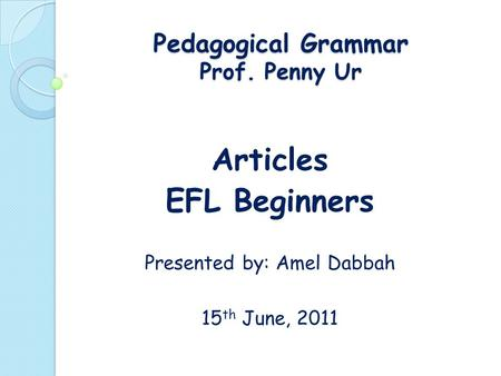 Pedagogical Grammar Prof. Penny Ur Articles EFL Beginners Presented by: Amel Dabbah 15 th June, 2011.