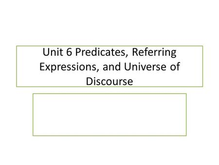 Unit 6 Predicates, Referring Expressions, and Universe of Discourse.