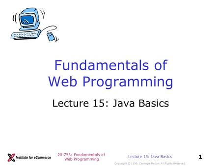 20-753: Fundamentals of Web Programming Copyright © 1999, Carnegie Mellon. All Rights Reserved. 1 Lecture 15: Java Basics Fundamentals of Web Programming.