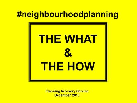 #neighbourhoodplanning THE WHAT & THE HOW Planning Advisory Service December 2013.