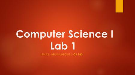 Computer Science I Lab 1 ISMAIL ABUMUHFOUZ | CS 180.