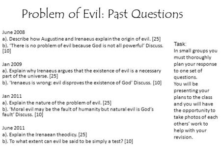 Problem of Evil: Past Questions June 2008 a). Describe how Augustine and Irenaeus explain the origin of evil. [25] b). 'There is no problem of evil because.