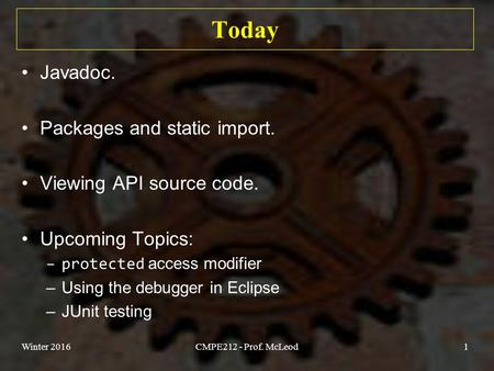 Today Javadoc. Packages and static import. Viewing API source code. Upcoming Topics: –protected access modifier –Using the debugger in Eclipse –JUnit testing.