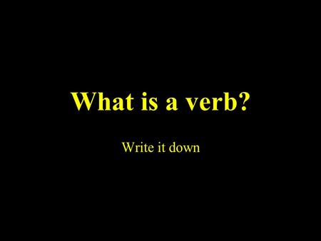 What is a verb? Write it down. 3 Types of Verbs Action State of Being Helping.
