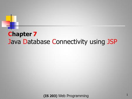 Chapter 7 Chapter 7 Java Database Connectivity using JSP 1 (IS 203) WebProgramming (IS 203) Web Programming.