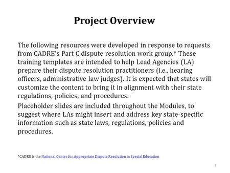 Project Overview The following resources were developed in response to requests from CADRE's Part C dispute resolution work group.* These training templates.