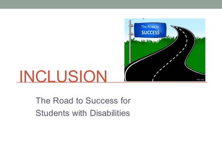 INCLUSION The Road to Success for Students with Disabilities.