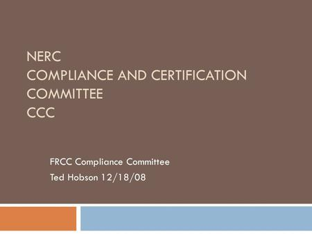 NERC COMPLIANCE AND CERTIFICATION COMMITTEE CCC FRCC Compliance Committee Ted Hobson 12/18/08.