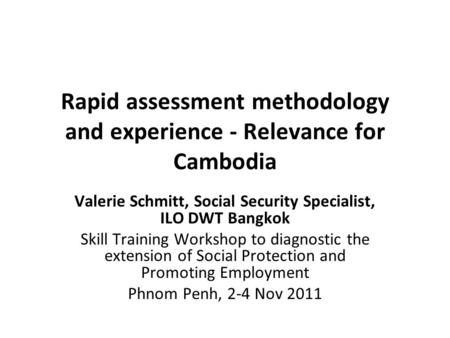 Rapid assessment methodology and experience - Relevance for Cambodia Valerie Schmitt, Social Security Specialist, ILO DWT Bangkok Skill Training Workshop.