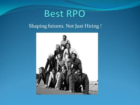 Shaping futures. Not Just Hiring !. About Us Found in August 2009, Best RPO has the birthright and the lineage that you should demand from any Service.