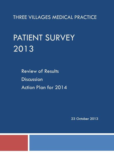 THREE VILLAGES MEDICAL PRACTICE PATIENT SURVEY 2013 Review of Results Discussion Action Plan for 2014 23 October 2013.