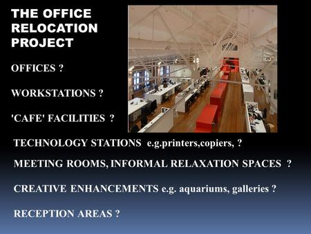 THE OFFICE RELOCATION PROJECT OFFICES ? WORKSTATIONS ? 'CAFE' FACILITIES ? TECHNOLOGY STATIONS e.g.printers,copiers, ? MEETING ROOMS, INFORMAL RELAXATION.