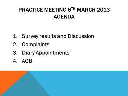 PRACTICE MEETING 6 TH MARCH 2013 AGENDA 1. Survey results and Discussion 2. Complaints 3. Diary Appointments 4. AOB.
