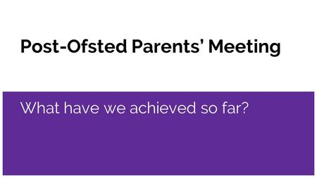 Post-Ofsted Parents' Meeting What have we achieved so far?