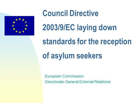 Council Directive 2003/9/EC laying down standards for the reception of asylum seekers European Commission Directorate-General External Relations.