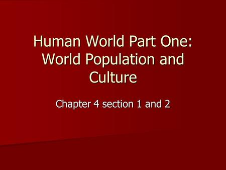 Human World Part One: World Population and <strong>Culture</strong> Chapter 4 section 1 and 2.