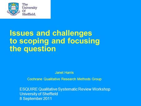 Issues and challenges to scoping and focusing the question ESQUIRE Qualitative Systematic Review Workshop University of Sheffield 8 September 2011 Janet.